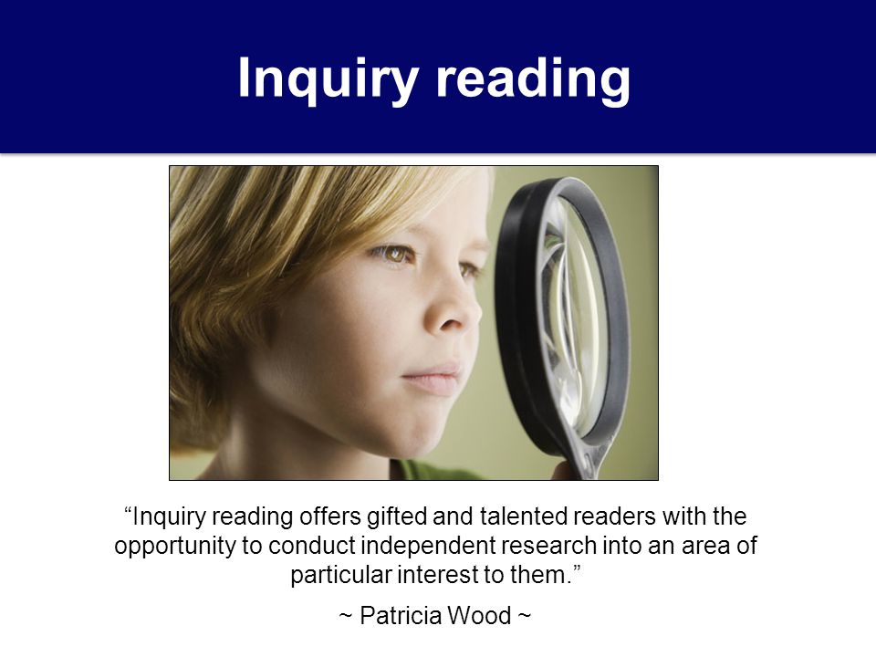 Inquiry reading Inquiry reading offers gifted and talented readers with the opportunity to conduct independent research into an area of particular interest to them. ~ Patricia Wood ~