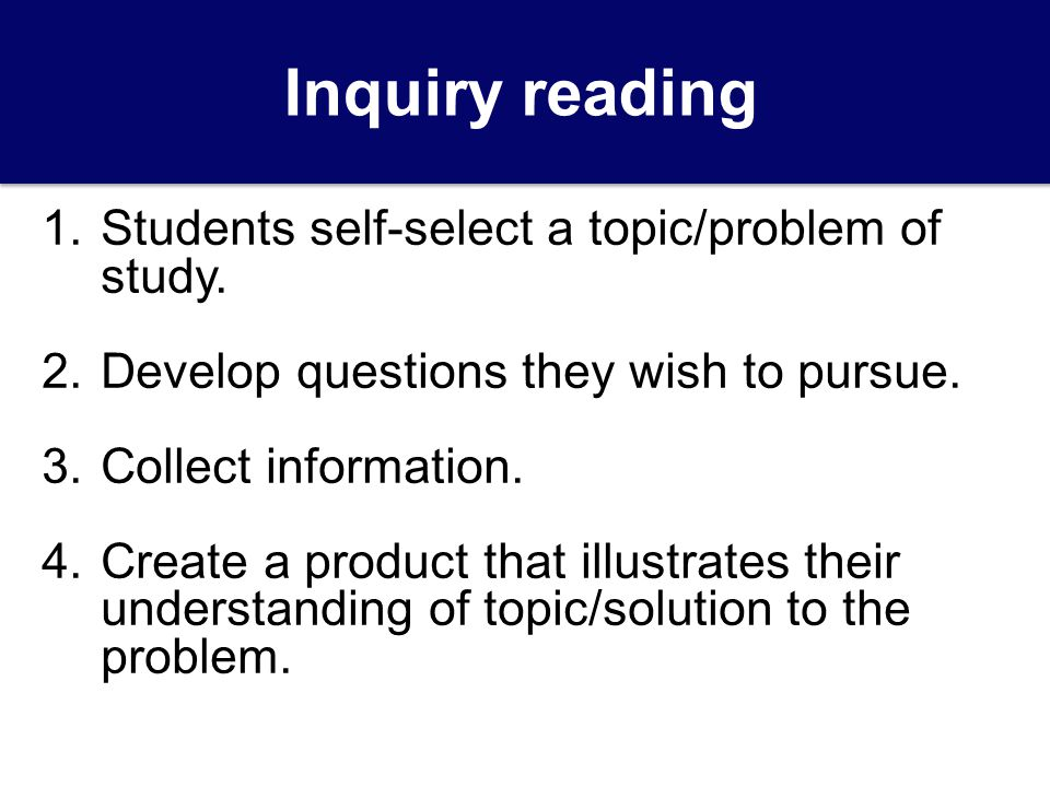 Inquiry reading 1.Students self-select a topic/problem of study.