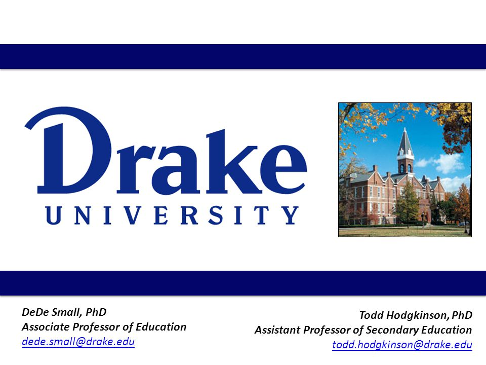 Todd Hodgkinson, PhD Assistant Professor of Secondary Education todd.hodgkinson@drake.edu DeDe Small, PhD Associate Professor of Education dede.small@drake.edu