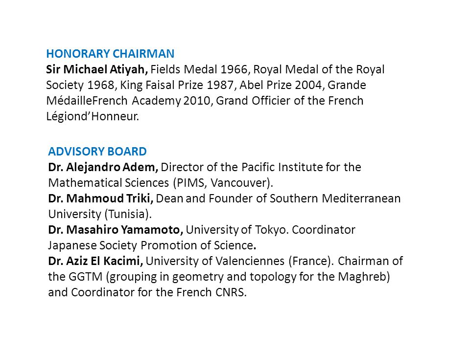 HONORARY CHAIRMAN Sir Michael Atiyah, Fields Medal 1966, Royal Medal of the Royal Society 1968, King Faisal Prize 1987, Abel Prize 2004, Grande MédailleFrench Academy 2010, Grand Officier of the French Légiond'Honneur.