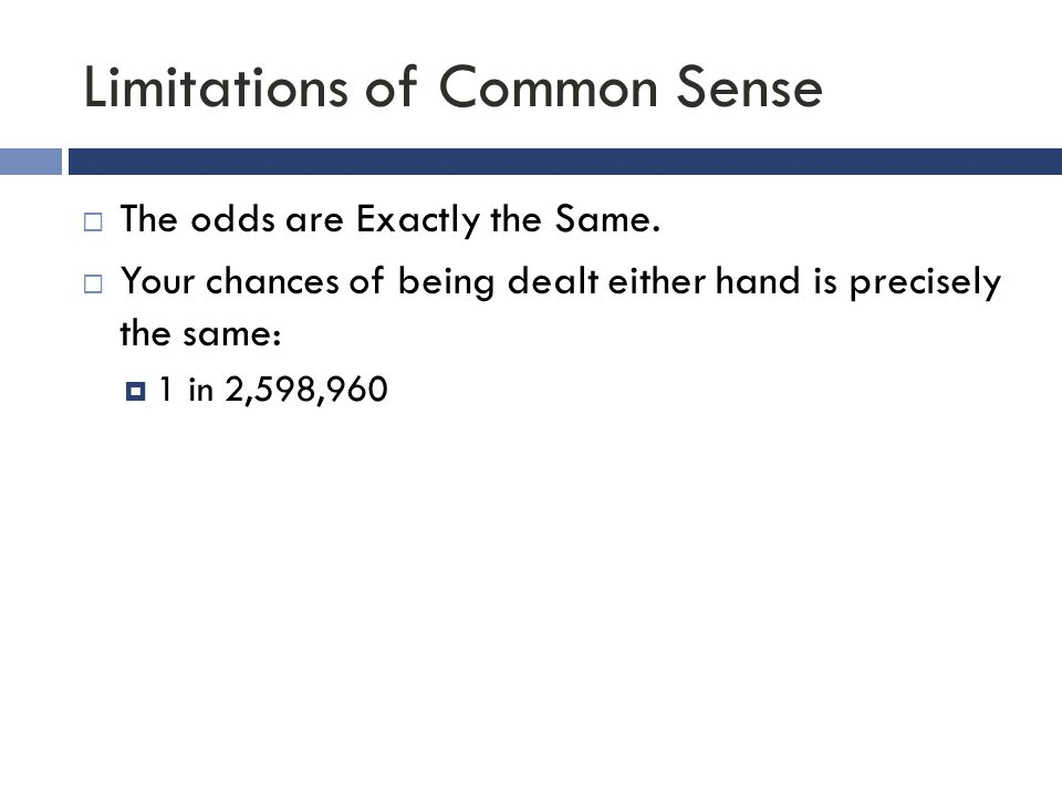 Limitations of Common Sense  The odds are Exactly the Same.  Your chances of being dealt either hand is precisely the same:  1 in 2,598,960