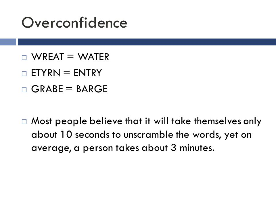 Overconfidence  WREAT = WATER  ETYRN = ENTRY  GRABE = BARGE  Most people believe that it will take themselves only about 10 seconds to unscramble