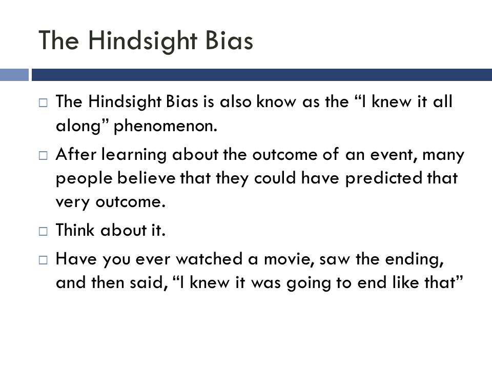 """The Hindsight Bias  The Hindsight Bias is also know as the """"I knew it all along"""" phenomenon.  After learning about the outcome of an event, many peo"""