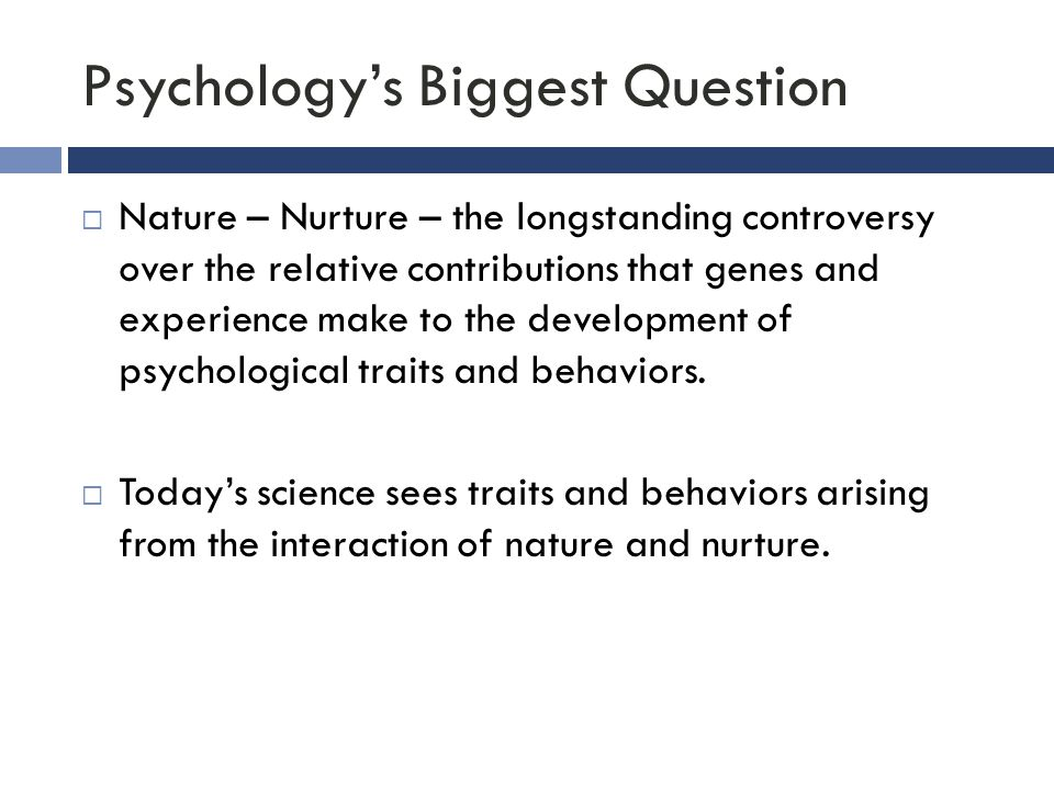 Psychology's Biggest Question  Nature – Nurture – the longstanding controversy over the relative contributions that genes and experience make to the