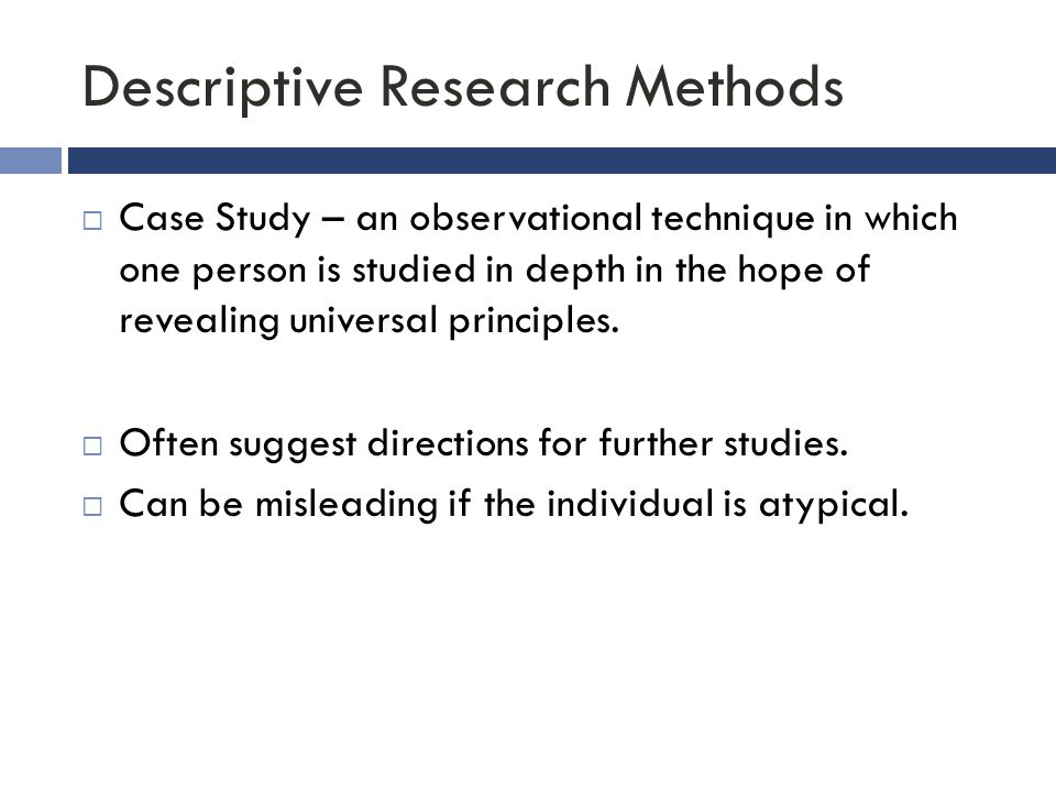 Descriptive Research Methods  Case Study – an observational technique in which one person is studied in depth in the hope of revealing universal prin