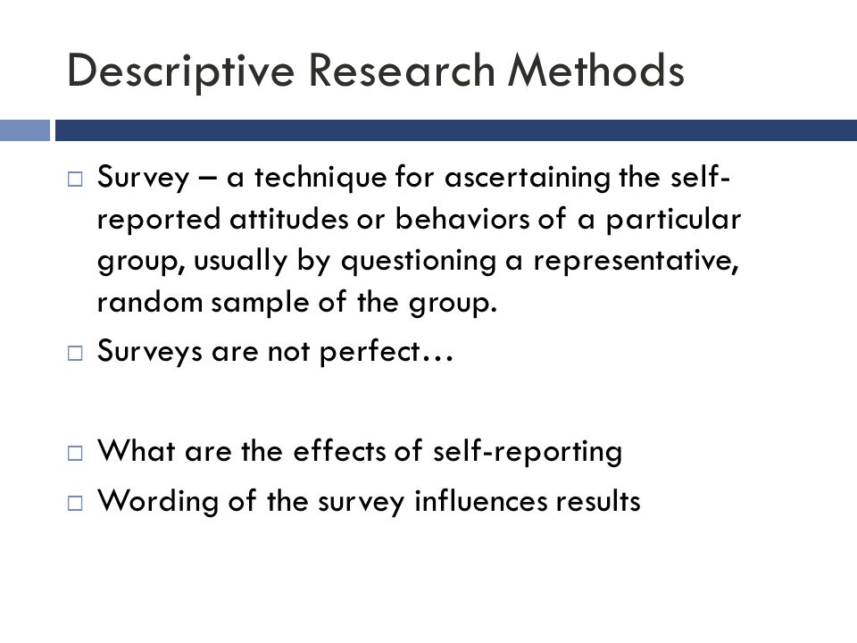 Descriptive Research Methods  Survey – a technique for ascertaining the self- reported attitudes or behaviors of a particular group, usually by quest