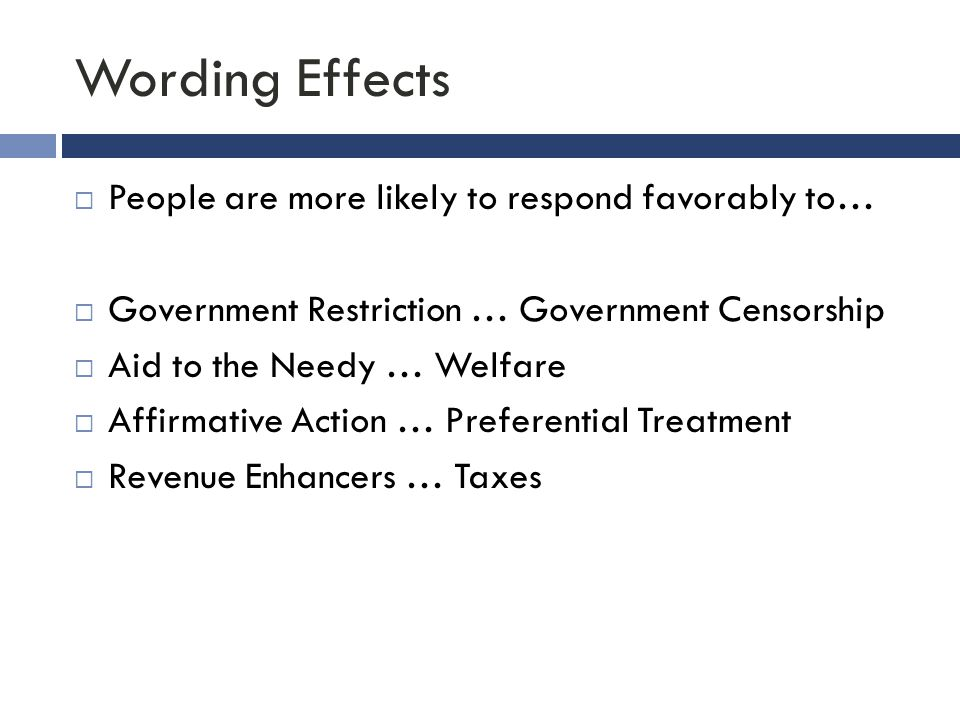 Wording Effects  People are more likely to respond favorably to…  Government Restriction … Government Censorship  Aid to the Needy … Welfare  Affi