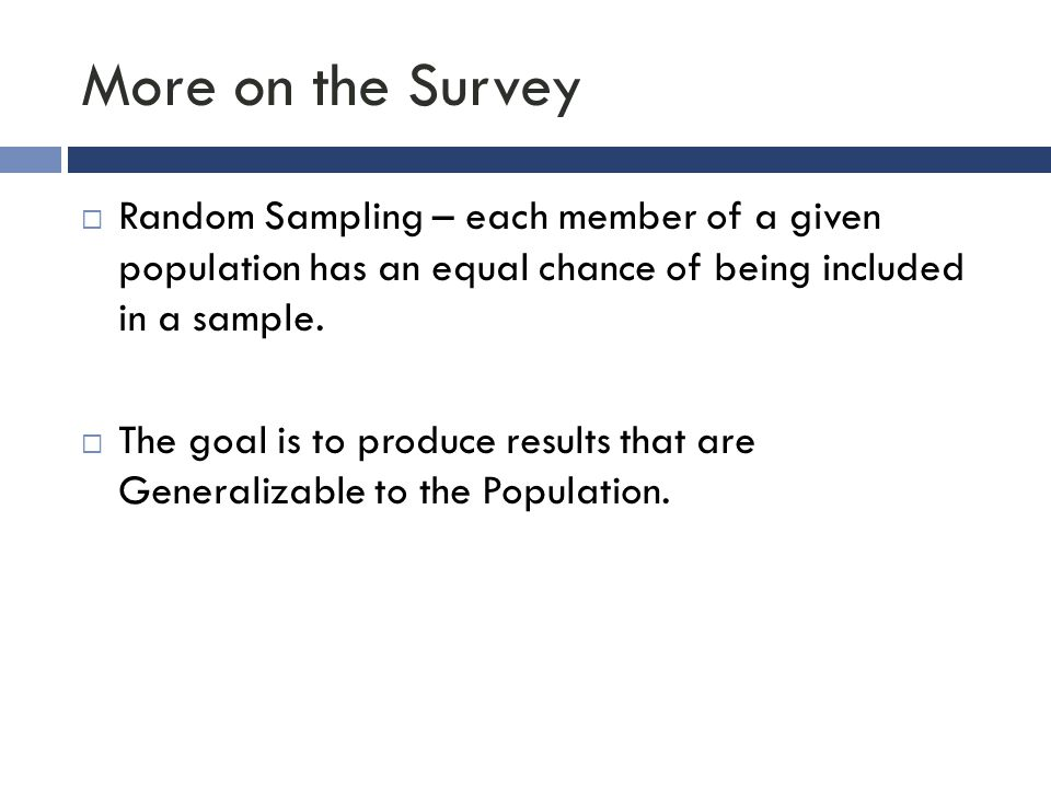 More on the Survey  Random Sampling – each member of a given population has an equal chance of being included in a sample.  The goal is to produce r