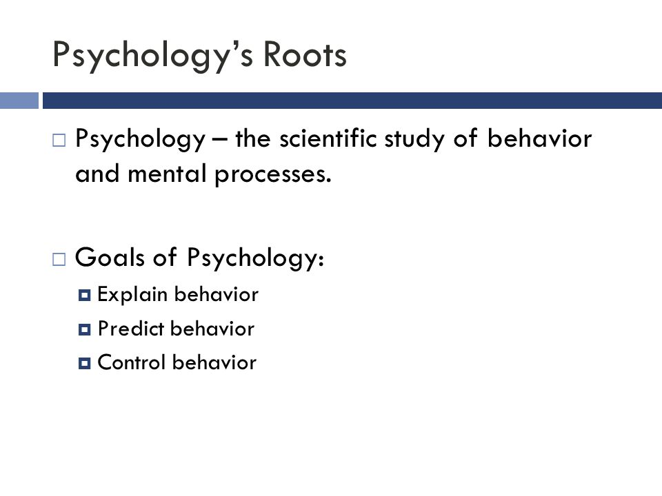 Psychology's Roots  Psychology – the scientific study of behavior and mental processes.  Goals of Psychology:  Explain behavior  Predict behavior