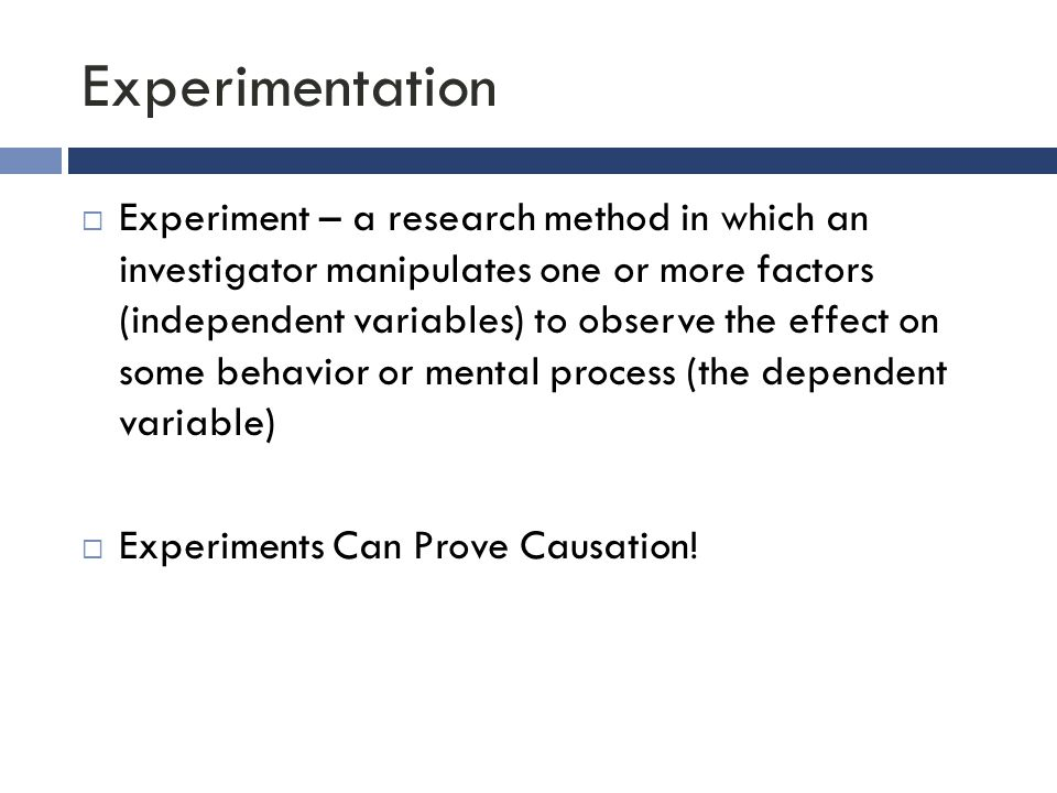 Experimentation  Experiment – a research method in which an investigator manipulates one or more factors (independent variables) to observe the effec