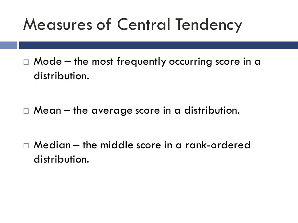 Measures of Central Tendency  Mode – the most frequently occurring score in a distribution.  Mean – the average score in a distribution.  Median –