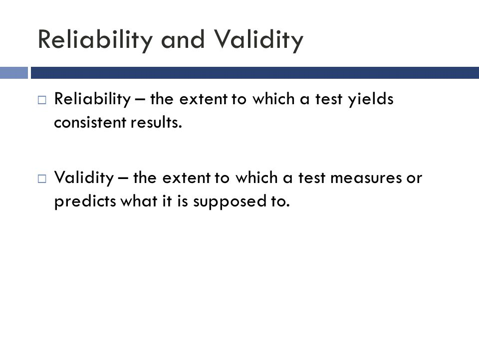 Reliability and Validity  Reliability – the extent to which a test yields consistent results.  Validity – the extent to which a test measures or pre