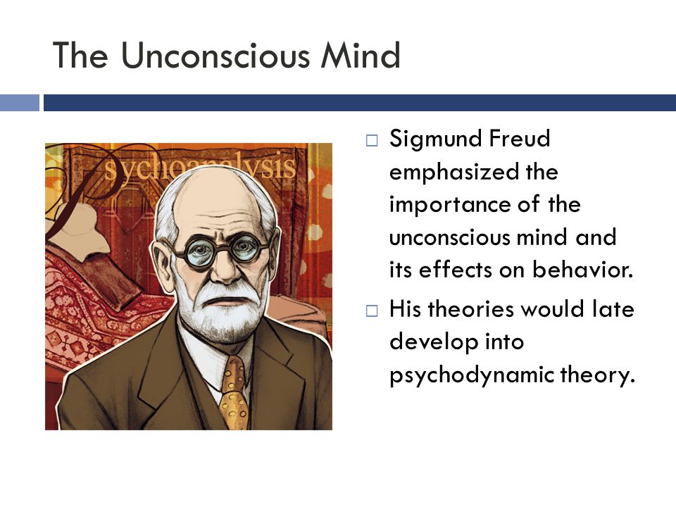 The Unconscious Mind  Sigmund Freud emphasized the importance of the unconscious mind and its effects on behavior.  His theories would late develop