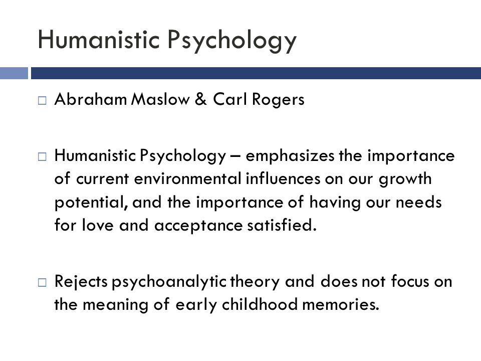 Humanistic Psychology  Abraham Maslow & Carl Rogers  Humanistic Psychology – emphasizes the importance of current environmental influences on our gr