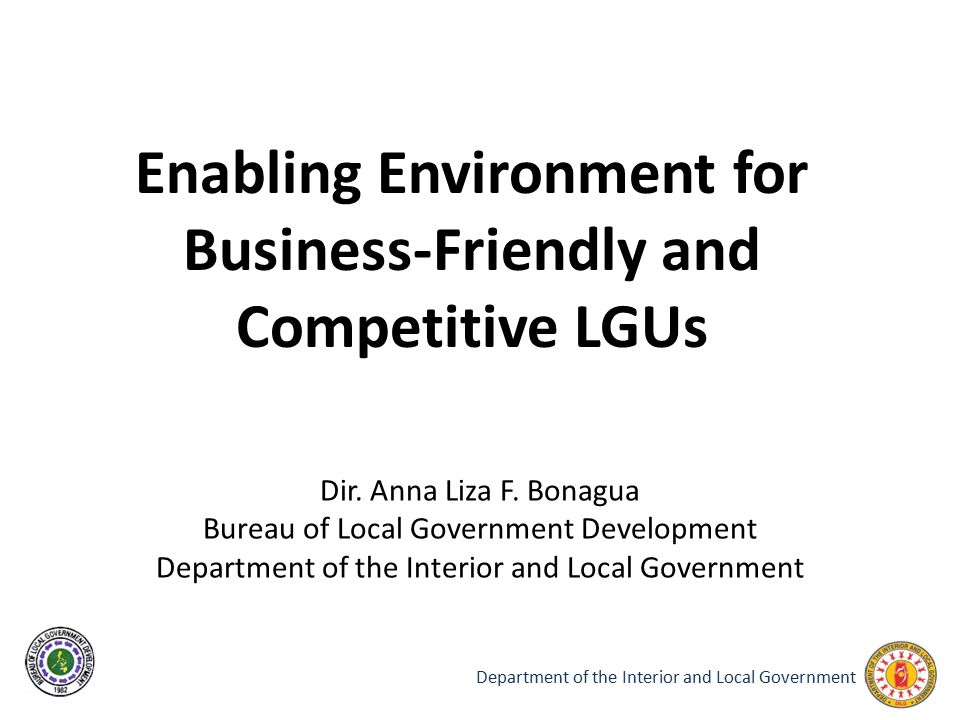 Department of the Interior and Local Government Enabling Environment for Business-Friendly and Competitive LGUs Dir. Anna Liza F. Bonagua Bureau of Lo