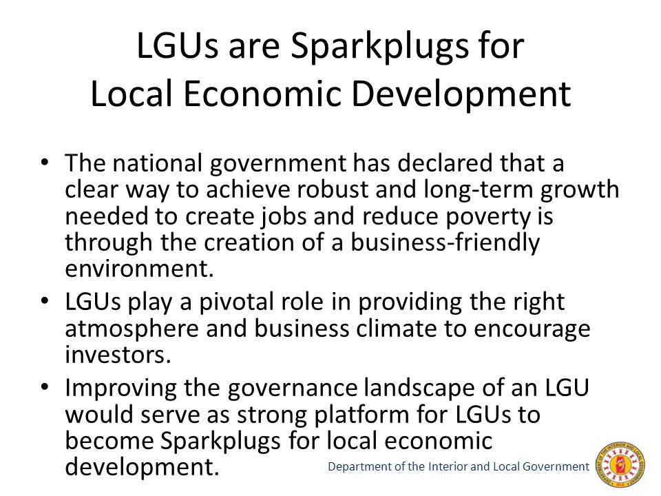 LGUs are Sparkplugs for Local Economic Development The national government has declared that a clear way to achieve robust and long-term growth needed