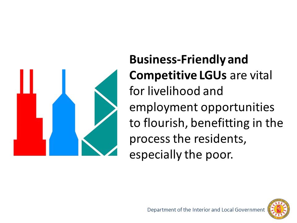 Department of the Interior and Local Government Business-Friendly and Competitive LGUs are vital for livelihood and employment opportunities to flouri