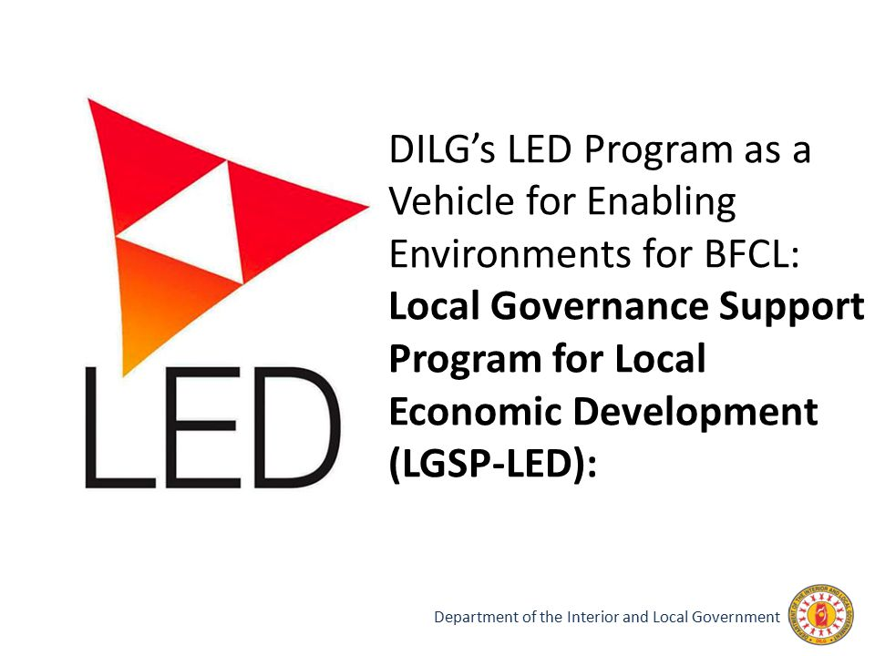 Department of the Interior and Local Government DILG's LED Program as a Vehicle for Enabling Environments for BFCL: Local Governance Support Program f