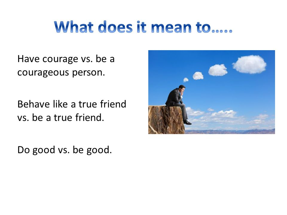 Have courage vs. be a courageous person. Behave like a true friend vs. be a true friend. Do good vs. be good.