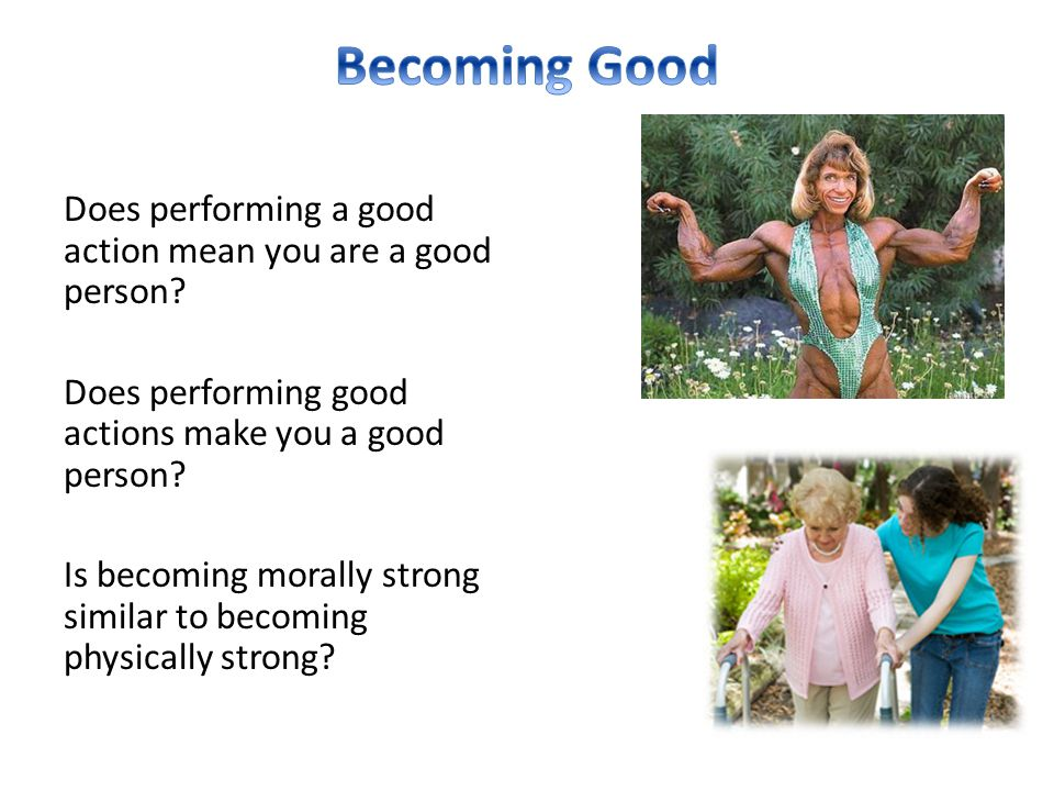 Does performing a good action mean you are a good person? Does performing good actions make you a good person? Is becoming morally strong similar to b