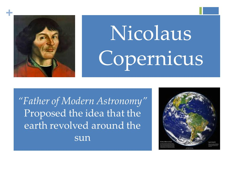 + Nicolaus Copernicus Father of Modern Astronomy Proposed the idea that the earth revolved around the sun
