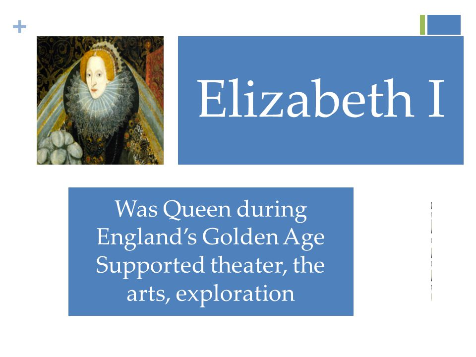 + Elizabeth I Was Queen during England's Golden Age Supported theater, the arts, exploration