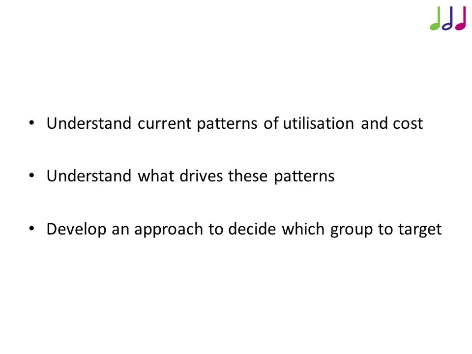 Approach to Analysis Understand current patterns of utilisation and cost Understand what drives these patterns Develop an approach to decide which group to target