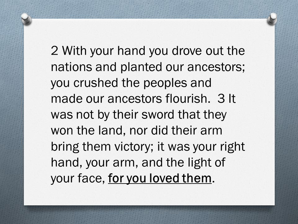 2 With your hand you drove out the nations and planted our ancestors; you crushed the peoples and made our ancestors flourish. 3 It was not by their s