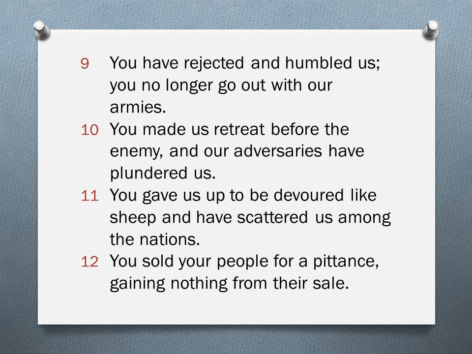 9 You have rejected and humbled us; you no longer go out with our armies. 10 You made us retreat before the enemy, and our adversaries have plundered