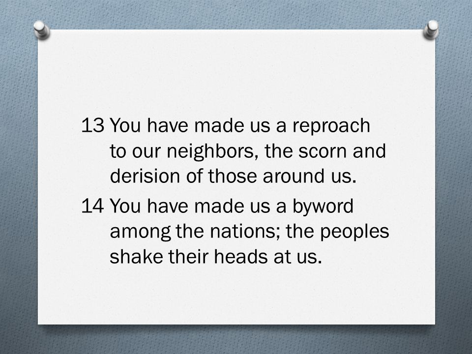 13You have made us a reproach to our neighbors, the scorn and derision of those around us. 14You have made us a byword among the nations; the peoples