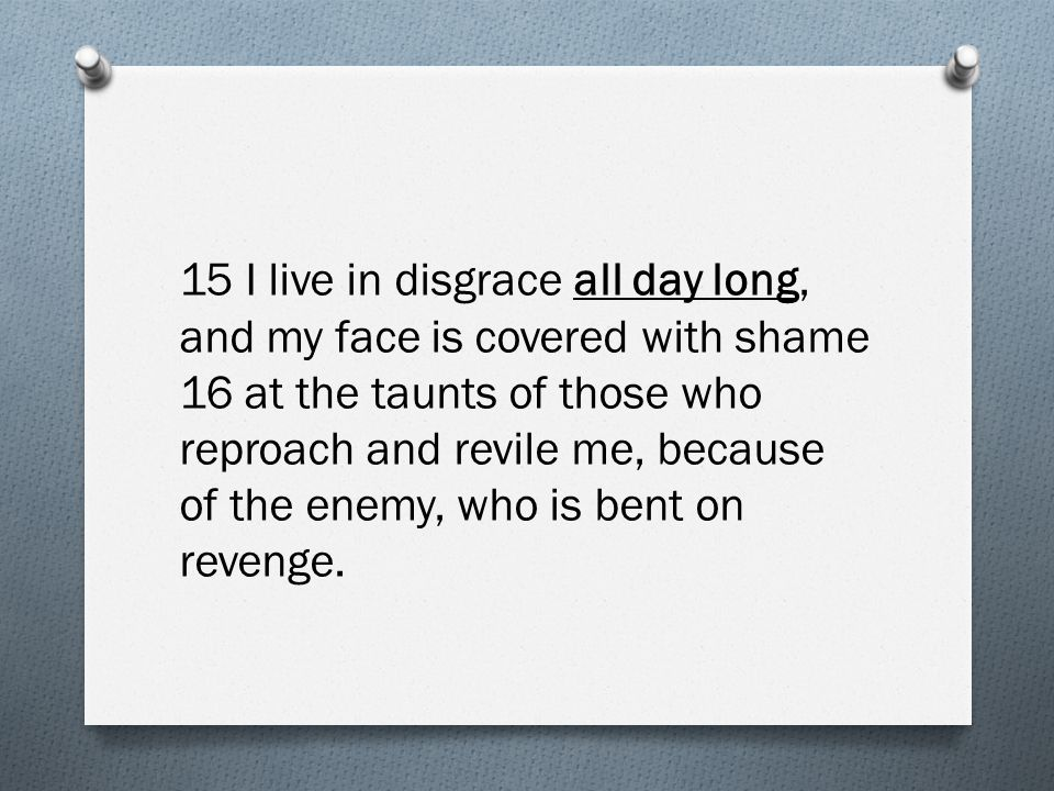 15 I live in disgrace all day long, and my face is covered with shame 16 at the taunts of those who reproach and revile me, because of the enemy, who