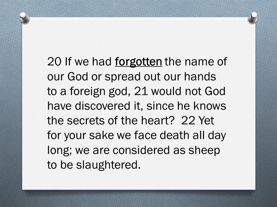 20 If we had forgotten the name of our God or spread out our hands to a foreign god, 21 would not God have discovered it, since he knows the secrets o
