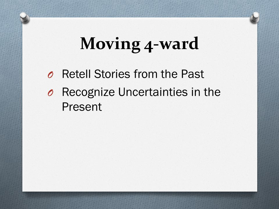Moving 4-ward O Retell Stories from the Past O Recognize Uncertainties in the Present