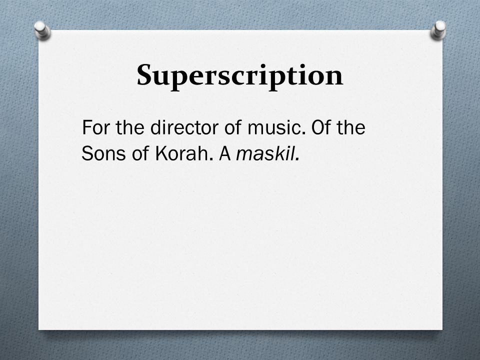 Superscription For the director of music. Of the Sons of Korah. A maskil.