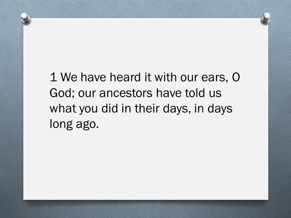 1 We have heard it with our ears, O God; our ancestors have told us what you did in their days, in days long ago.