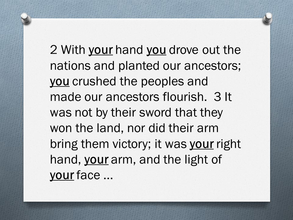 2 With your hand you drove out the nations and planted our ancestors; you crushed the peoples and made our ancestors flourish.