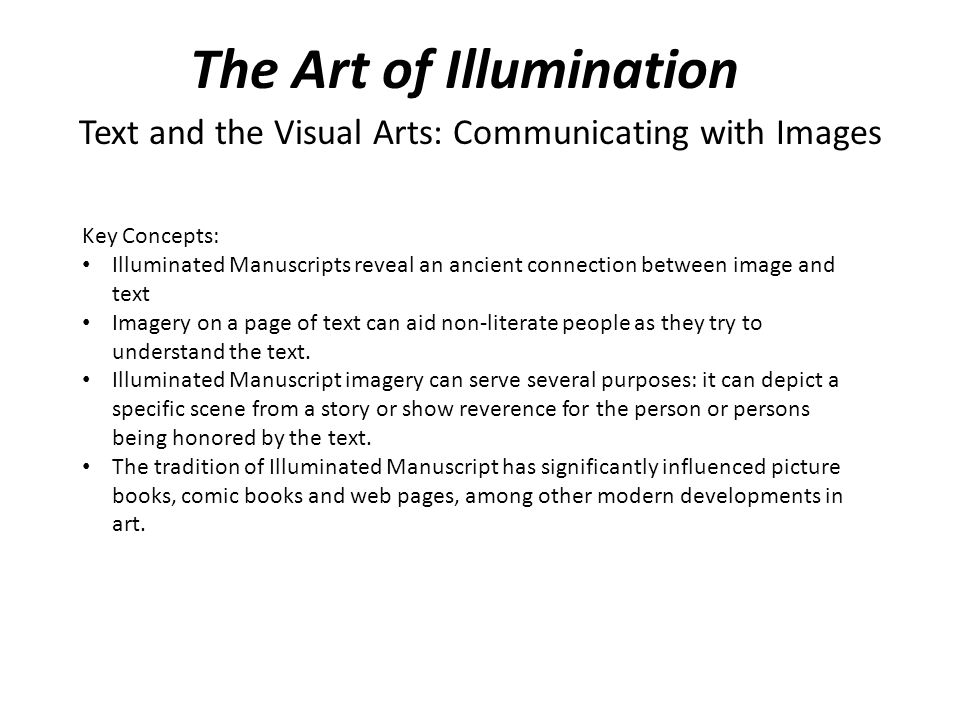 The Art of Illumination Text and the Visual Arts: Communicating with Images Key Concepts: Illuminated Manuscripts reveal an ancient connection between image and text Imagery on a page of text can aid non-literate people as they try to understand the text.