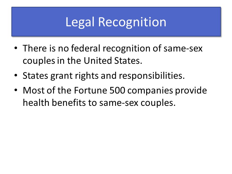 Legal Recognition There is no federal recognition of same-sex couples in the United States. States grant rights and responsibilities. Most of the Fort