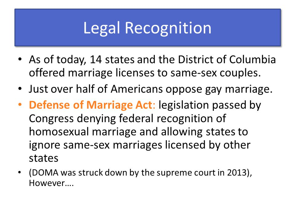 Legal Recognition As of today, 14 states and the District of Columbia offered marriage licenses to same-sex couples. Just over half of Americans oppos