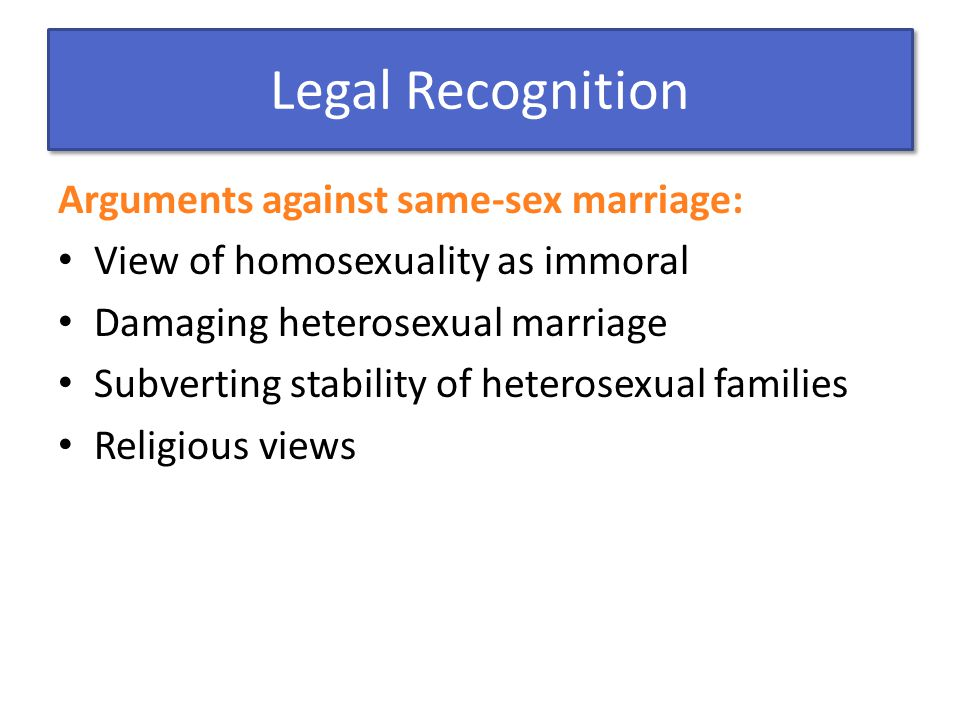 Legal Recognition Arguments against same-sex marriage: View of homosexuality as immoral Damaging heterosexual marriage Subverting stability of heteros