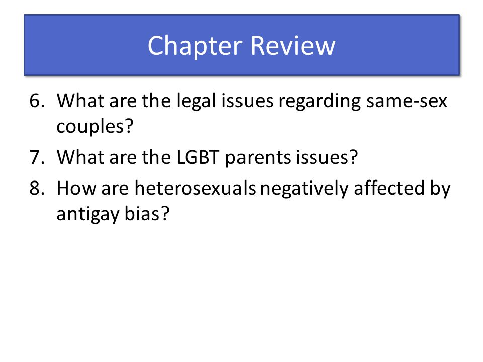 Chapter Review 6.What are the legal issues regarding same-sex couples? 7.What are the LGBT parents issues? 8.How are heterosexuals negatively affected