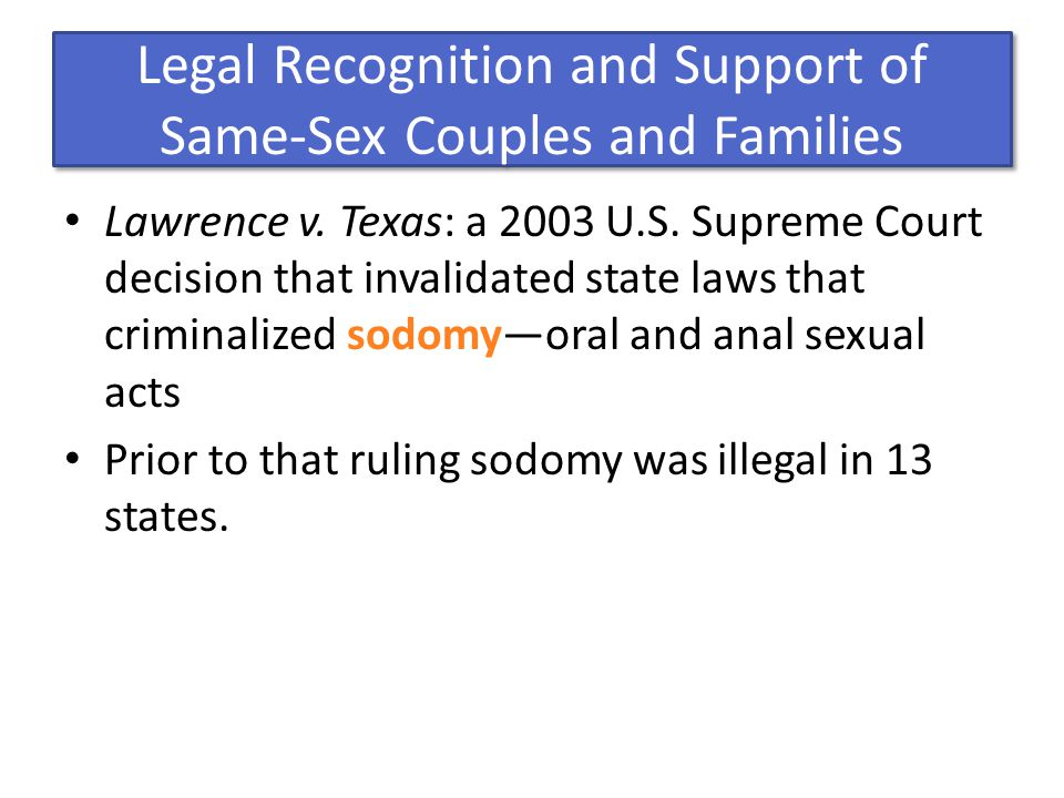 Legal Recognition and Support of Same-Sex Couples and Families Lawrence v. Texas: a 2003 U.S. Supreme Court decision that invalidated state laws that