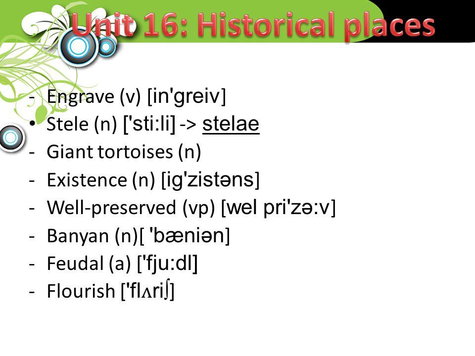 -Engrave (v) [in greiv] Stele (n) [ sti:li] -> stelae -Giant tortoises (n) -Existence (n) [ig zistəns] -Well-preserved (vp) [wel pri zə:v] -Banyan (n)[ bæniən] -Feudal (a) [ fju:dl] -Flourish [ flʌri∫]