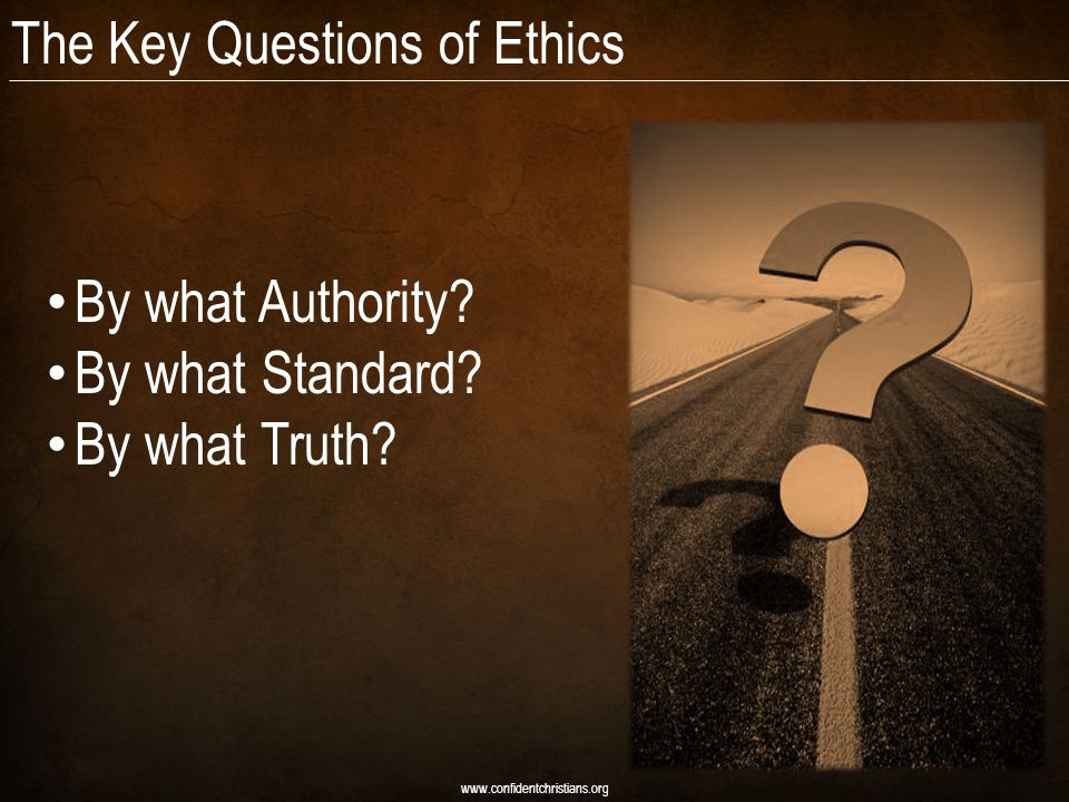 The Key Questions of Ethics By what Authority. By what Standard.