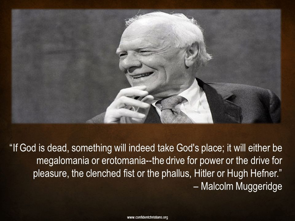 If God is dead, something will indeed take God s place; it will either be megalomania or erotomania--the drive for power or the drive for pleasure, the clenched fist or the phallus, Hitler or Hugh Hefner. – Malcolm Muggeridge www.confidentchristians.org