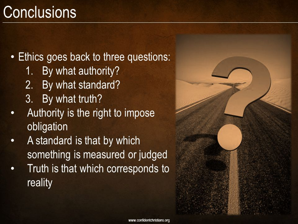 Conclusions Ethics goes back to three questions: 1.By what authority.