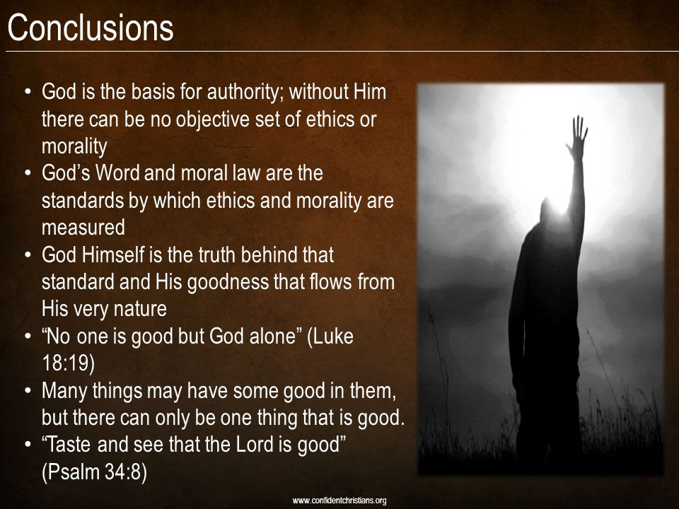 Conclusions God is the basis for authority; without Him there can be no objective set of ethics or morality God's Word and moral law are the standards by which ethics and morality are measured God Himself is the truth behind that standard and His goodness that flows from His very nature No one is good but God alone (Luke 18:19) Many things may have some good in them, but there can only be one thing that is good.