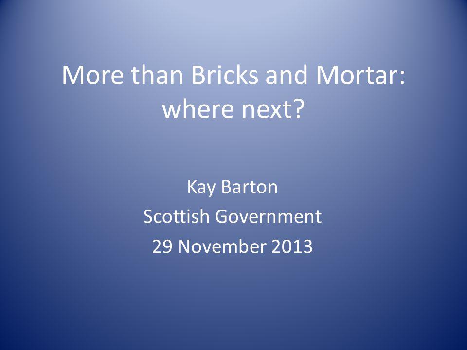 More than Bricks and Mortar: where next? Kay Barton Scottish Government 29 November 2013