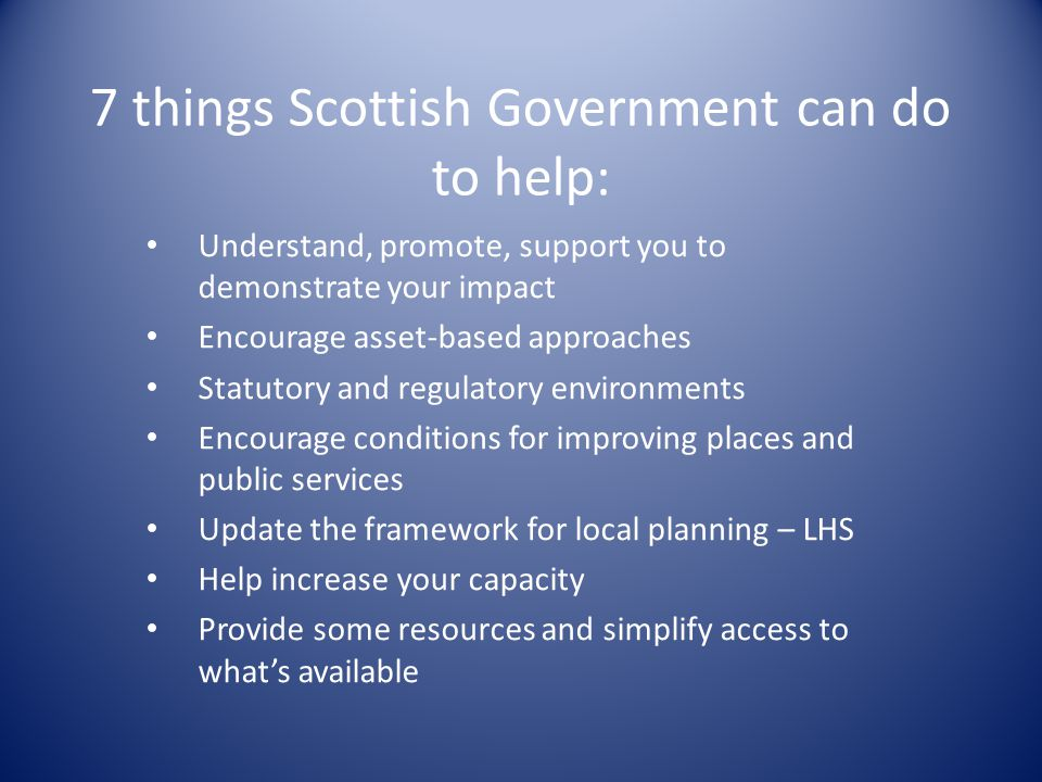 7 things Scottish Government can do to help: Understand, promote, support you to demonstrate your impact Encourage asset-based approaches Statutory and regulatory environments Encourage conditions for improving places and public services Update the framework for local planning – LHS Help increase your capacity Provide some resources and simplify access to what's available