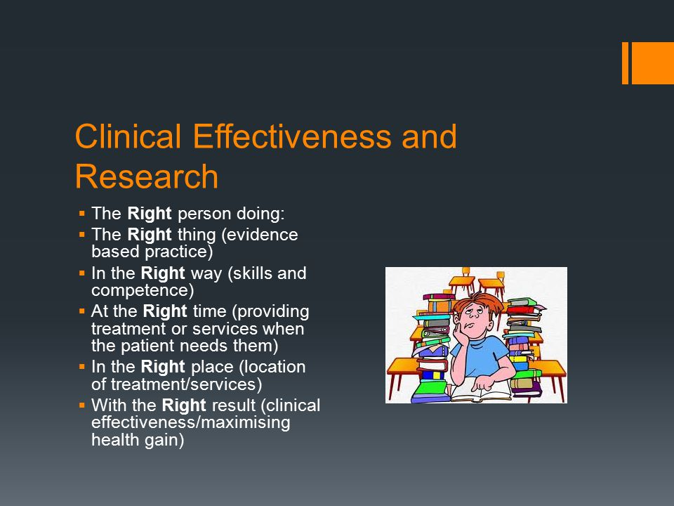 Clinical Effectiveness and Research  The Right person doing:  The Right thing (evidence based practice)  In the Right way (skills and competence) 